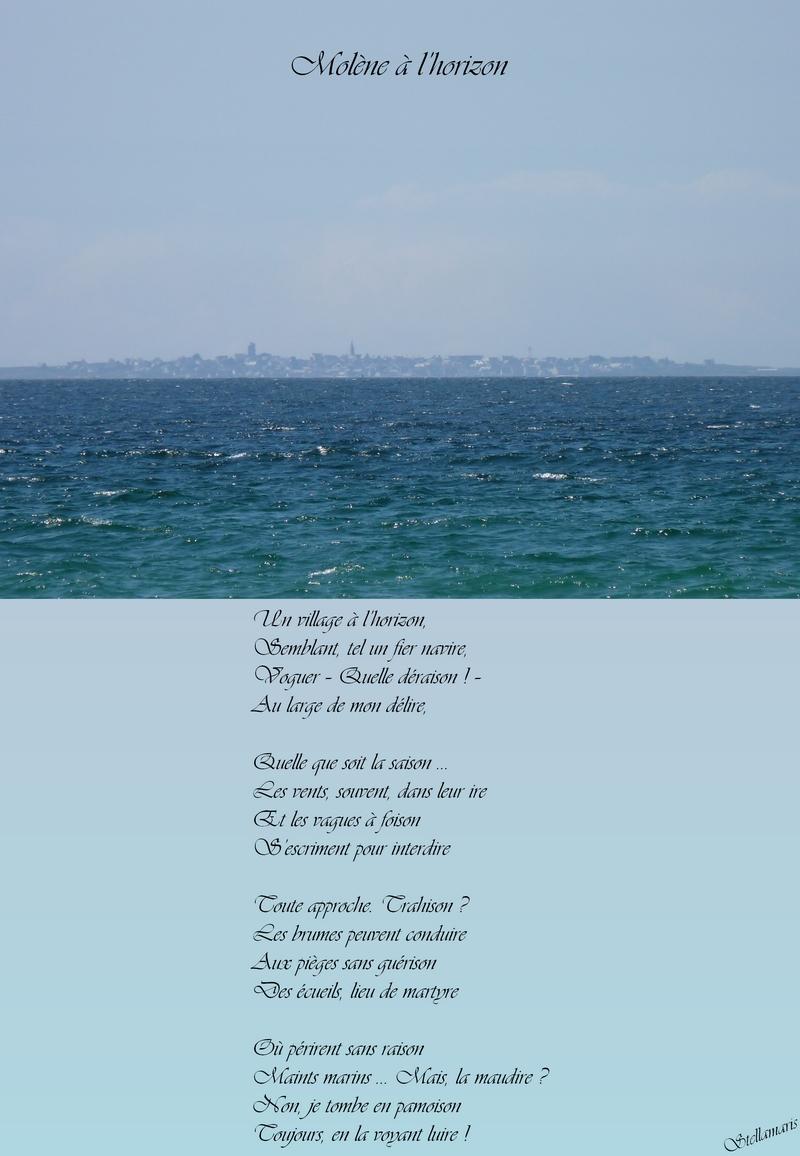 Molène à l'horizon / / Un village à l'horizon, / Semblant, tel un fier navire, / Voguer – Quelle déraison ! – / Au large de mon délire, / / Quelle que soit la saison … / Les vents, souvent, dans leur ire / Et les vagues à foison / S'escriment pour interdire / / Toute approche. Trahison ? / Les brumes peuvent conduire / Aux pièges sans guérison / Des écueils, lieu de martyre / / Où périrent sans raison /Maints marins … Mais, la maudire ? / Non, je tombe en pamoison / Toujours, en la voyant luire ! / / Stellamaris